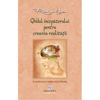 Ghidul incepatorului pentru crearea realitatii. O introducere in invataturile lui Ramtha - Ramtha