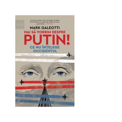 Hai sa vorbim despre Putin! Ce nu intelege Occidentul - Mark Galeotti