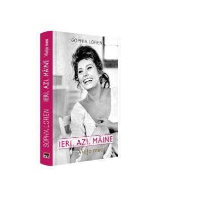 Ieri, azi, maine. Viata mea - Sophia Loren