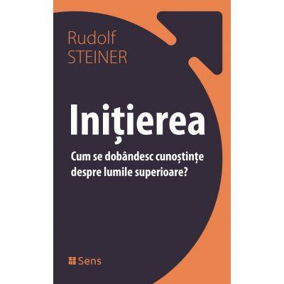 Initierea. Cum se dobandesc cunostinte despre lumile superioare - Rudolf Steiner