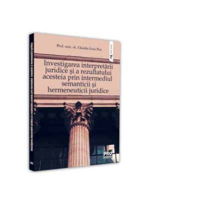 Investigarea interpretarii juridice si a rezultatului acesteia prin intermediul semanticii si hermeneuticii juridice - Claudia Livia Pau