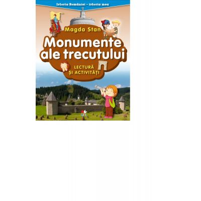 Istoria Romaniei - istoria mea. Monumente ale trecutului. Lectura si activitati - Magda Stan
