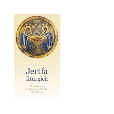 Jertfa liturgica. Un Monah al Bisericii de Rasarit - Lev Gillet