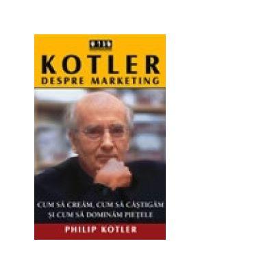 Kotler despre marketing. Cum sa cream, cum sa castigam si cum sa dominam pietele - Philip Kotler