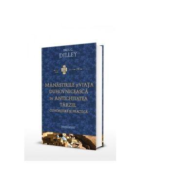 Manastirile si viata duhovniceasca in Antichitatea tarzie. Cunoastere si practica - Paul C. Dilley