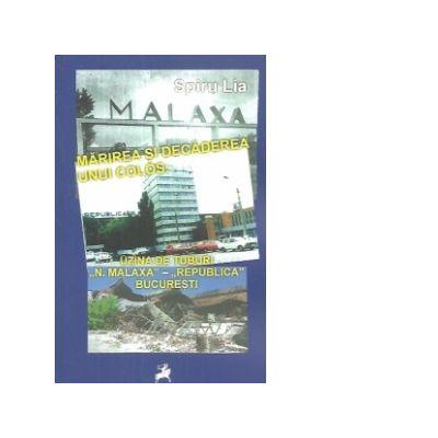 Marirea si decaderea unui Colos. Uzina de Tuburi N. Malaxa Republica Bucuresti - Lia Spiru