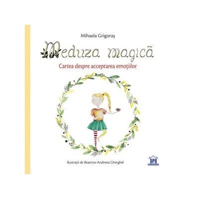 Meduza magica. Carte despre acceptarea emotiilor - Mihaela Grigoras