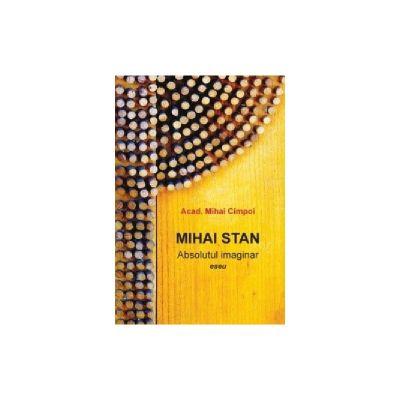 Mihai Stan. Absolutul imaginar. Eseu - Mihai Cimpoi. Mihai Stan