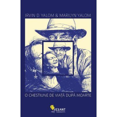 O chestiune de viata dupa moarte - Irvin D. Yalom, Marilyn Yalom