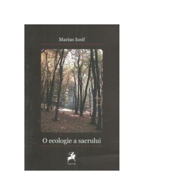 O ecologie a sacrului. Ipostaze literare ale experientei spirituale - Marius Iosif
