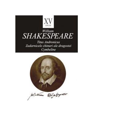 Opere XV. Titus Andronicus. Zadarnicele chinuri ale dragostei. Cymbeline - William Shakespeare