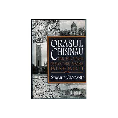 Orasul Chisinau. Inceputuri. Dezvoltare urbana. Biserici. Secolele XV-XIX - Sergiu Ciocanu