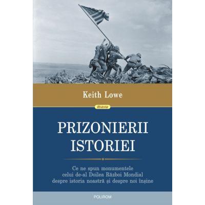 Prizonierii istoriei. Ce ne spun monumentele celui de-al Doilea Razboi Mondial despre istoria noastra si despre noi insine - Keith Lowe