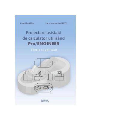 Proiectare asistata de calculator utilizand PRO/Engineer. Teorie si aplicatii - Lucia Antoneta Chicos, Camil lancea