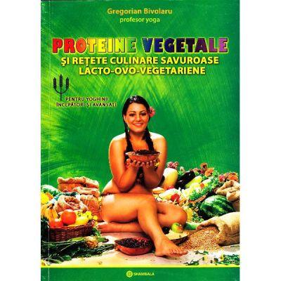 Proteine vegetale si retete culinare savuroase lacto-ovo-vegetariene. Pentru yoghinii incepatori si avansati - Gregorian Bivolaru