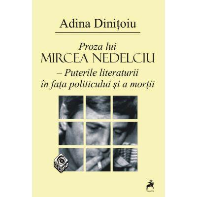 Proza lui Mircea Nedelciu. Puterile literaturii in fata politicului si a mortii - Adina Dinitoiu