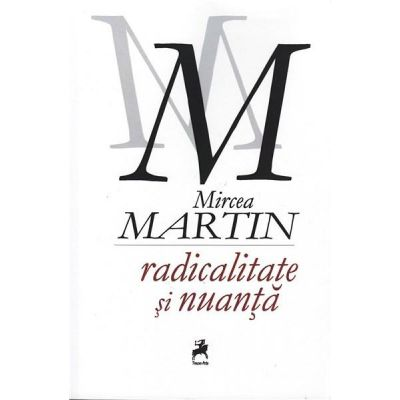Radicalitate si nuanta - Mircea Martin