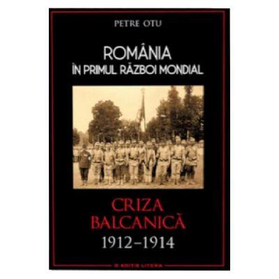 Romania in Primul Razboi Mondial. Criza balcanica 1912-1914 - Petru Otu