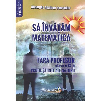 Sa invatam matematica fara profesor. Clasa a IX-a. Profil stiinte ale naturii - Gheorghe Adalbert Schneider