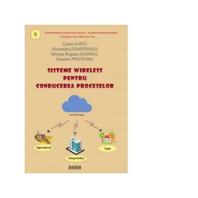 Sisteme wireless pentru conducerea proceselor - Costica Nitu, Eusebiu Pruteanu, Alexandru Dumitrascu, Mircea Bogdan Gagniuc