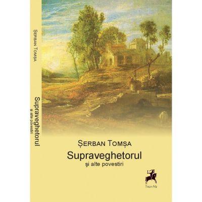 Supraveghetorul si alte Povestiri – Serban Tomsa