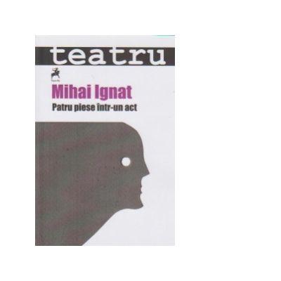 Teatru. Patru piese intr-un act - Mihai Ignat