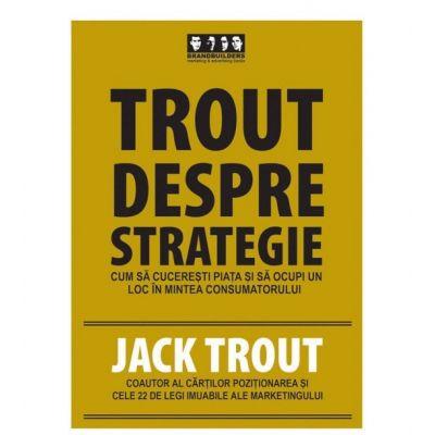 Trout despre strategie. Cum sa cuceresti piata si sa ocupi un loc in mintea consumatorului - Jack Trout