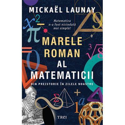 Marele roman al matematicii. Din preistorie in zilele noastre - Mickael Launay