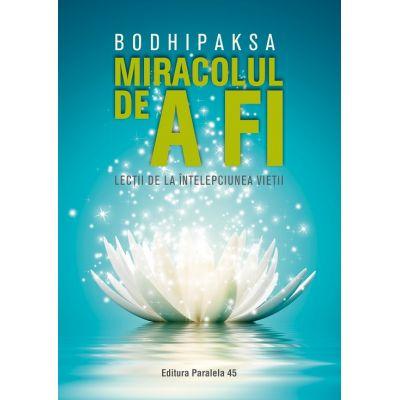 Miracolul de a fi. Lectii de la intelepciunea vietii - Bodhipaksa