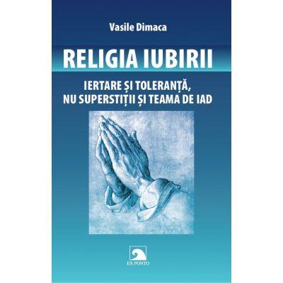Religia Iubirii. Iertare si toleranta, nu superstitii si teama de iad - Vasile Dimaca