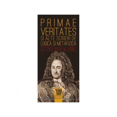 Primae veritates si alte scrieri de logica si metafizica - Gottfried Wilhelm Leibniz