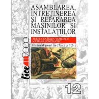 Asamblarea, intretinerea si repararea masinilor si instalatiilor. Manual pentru clasa a XII-a - Aurel Ciocarlea Vasilescu, Mariana Constantin