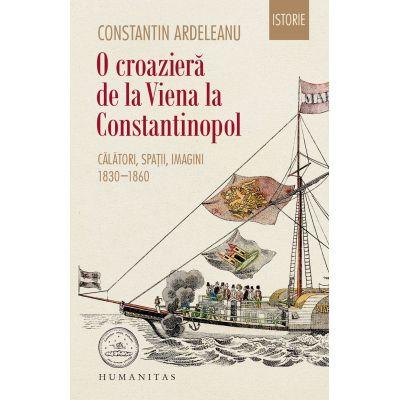 O croaziera de la Viena la Constantinopol. Calatori, spatii, imagini, 1830–1860 - Constantin Ardeleanu